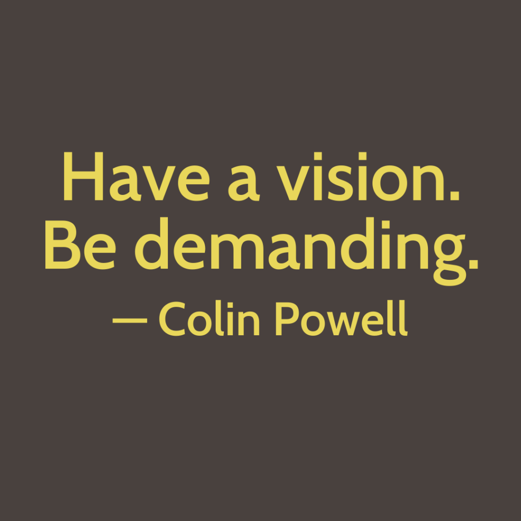 Have a vision. Be demanding. Quote by Colin Powell
